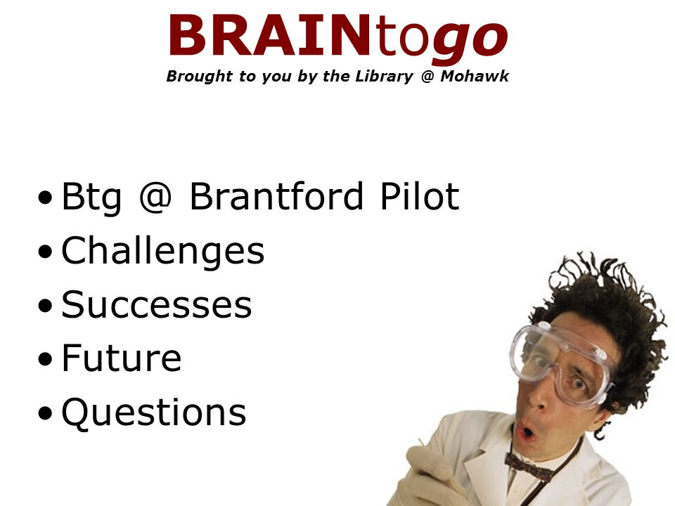 BRAINtogo Brought to you by the Mohawk Brantford Pilot Challenges Successes Future Questions