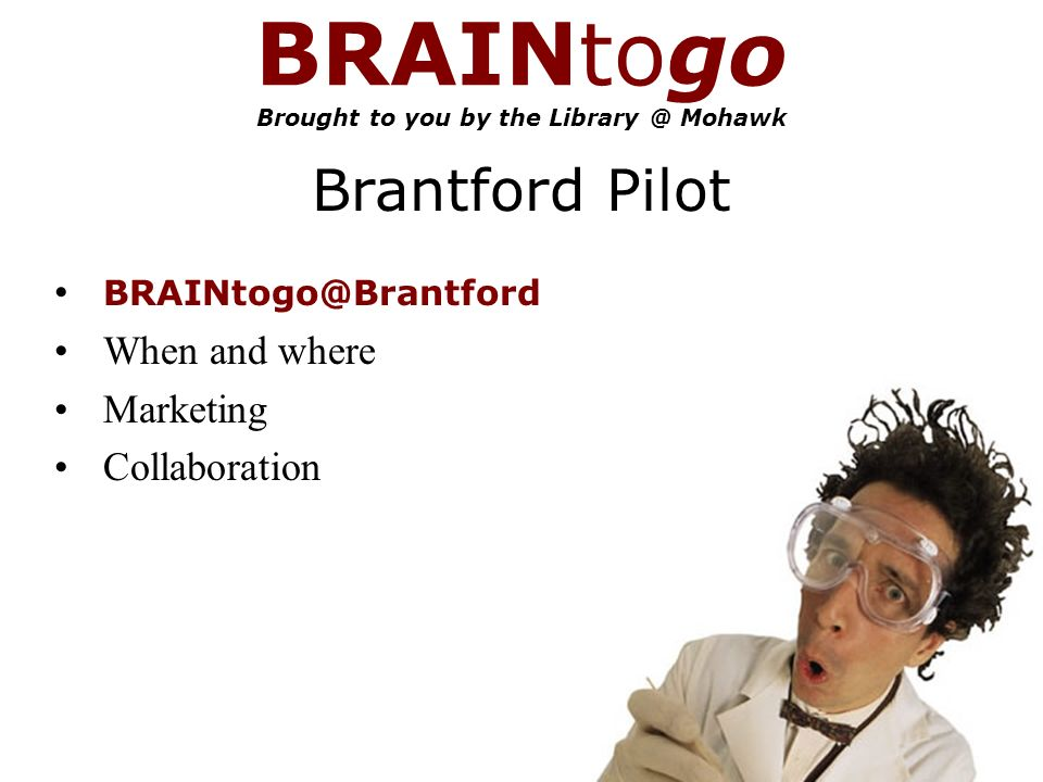 BRAINtogo Brought to you by the Mohawk Brantford Pilot When and where Marketing Collaboration