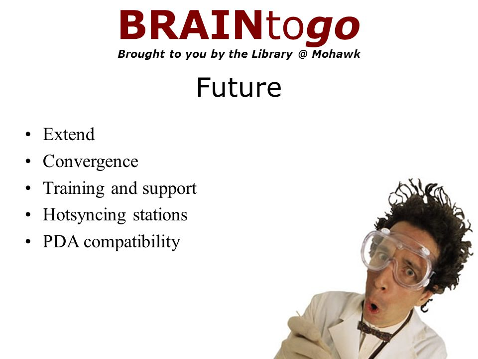 BRAINtogo Brought to you by the Mohawk Future Extend Convergence Training and support Hotsyncing stations PDA compatibility