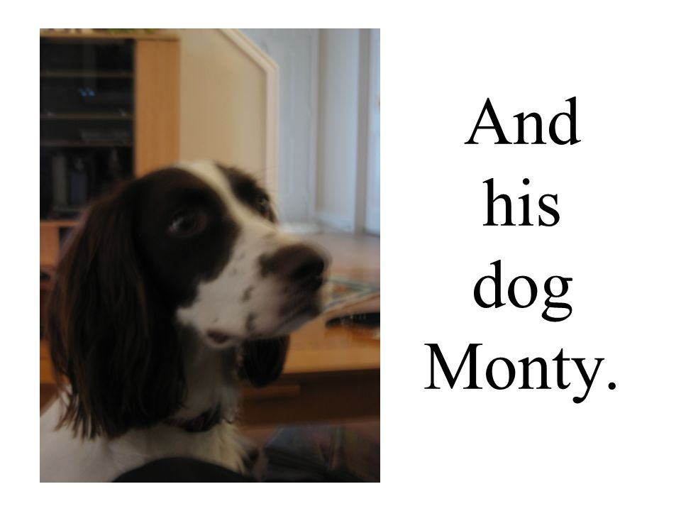 And his dog Monty.