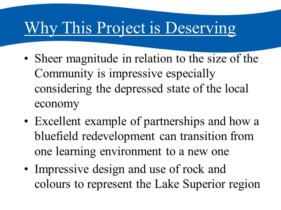Why This Project is Deserving Sheer magnitude in relation to the size of the Community is impressive especially considering the depressed state of the local economy Excellent example of partnerships and how a bluefield redevelopment can transition from one learning environment to a new one Impressive design and use of rock and colours to represent the Lake Superior region