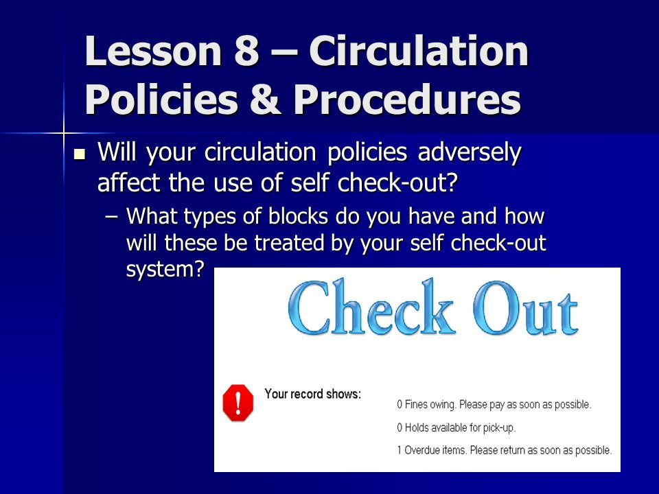 Lesson 8 – Circulation Policies & Procedures Will your circulation policies adversely affect the use of self check-out? Will your circulation policies