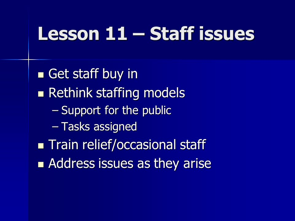 Lesson 11 – Staff issues Get staff buy in Get staff buy in Rethink staffing models Rethink staffing models –Support for the public –Tasks assigned Train relief/occasional staff Train relief/occasional staff Address issues as they arise Address issues as they arise
