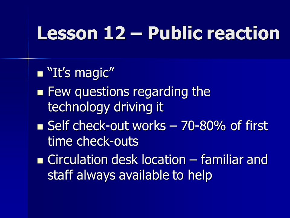 Lesson 12 – Public reaction Its magic Its magic Few questions regarding the technology driving it Few questions regarding the technology driving it Self check-out works – 70-80% of first time check-outs Self check-out works – 70-80% of first time check-outs Circulation desk location – familiar and staff always available to help Circulation desk location – familiar and staff always available to help