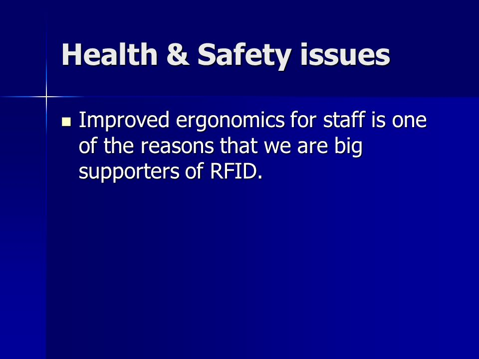 Health & Safety issues Improved ergonomics for staff is one of the reasons that we are big supporters of RFID. Improved ergonomics for staff is one of
