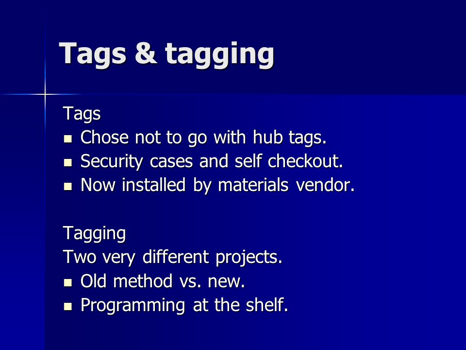 Tags & tagging Tags Chose not to go with hub tags. Chose not to go with hub tags. Security cases and self checkout. Security cases and self checkout.