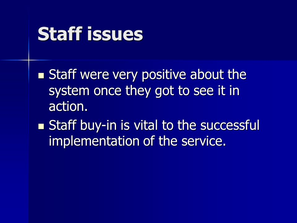 Staff issues Staff were very positive about the system once they got to see it in action.