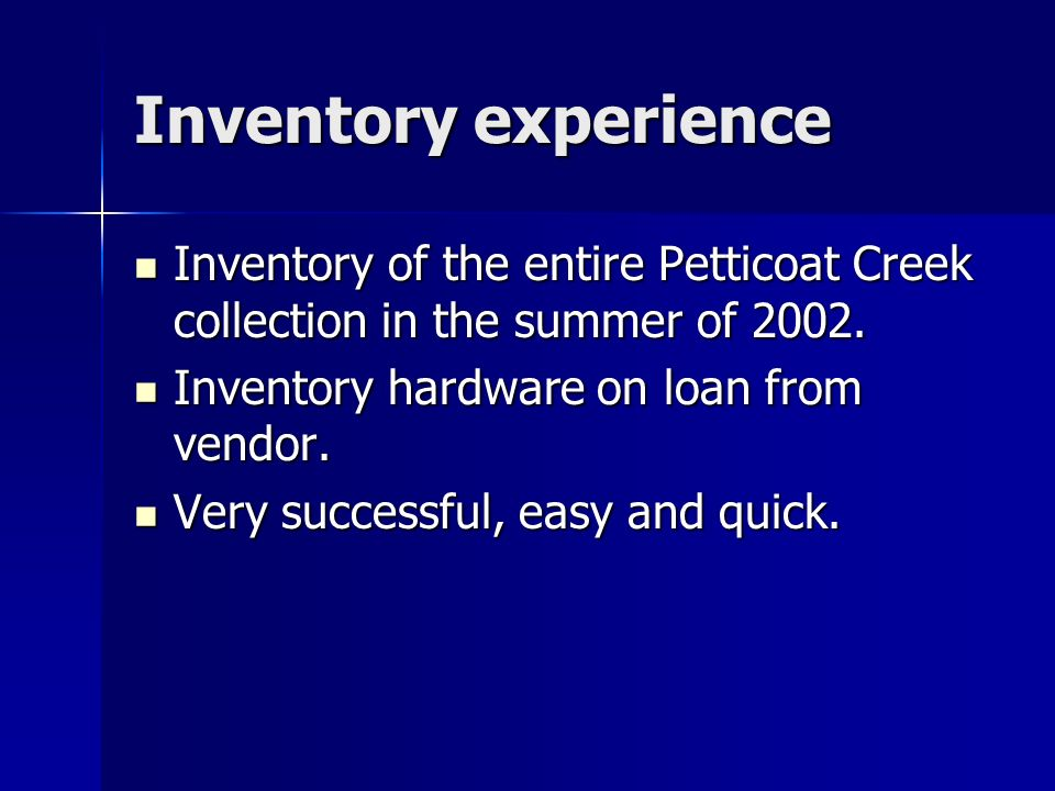 Inventory experience Inventory of the entire Petticoat Creek collection in the summer of 2002. Inventory of the entire Petticoat Creek collection in t
