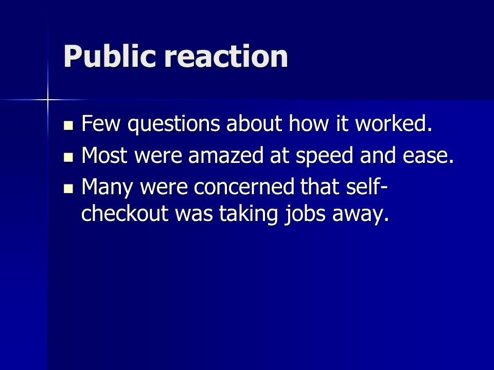 Public reaction Few questions about how it worked. Few questions about how it worked. Most were amazed at speed and ease. Most were amazed at speed an