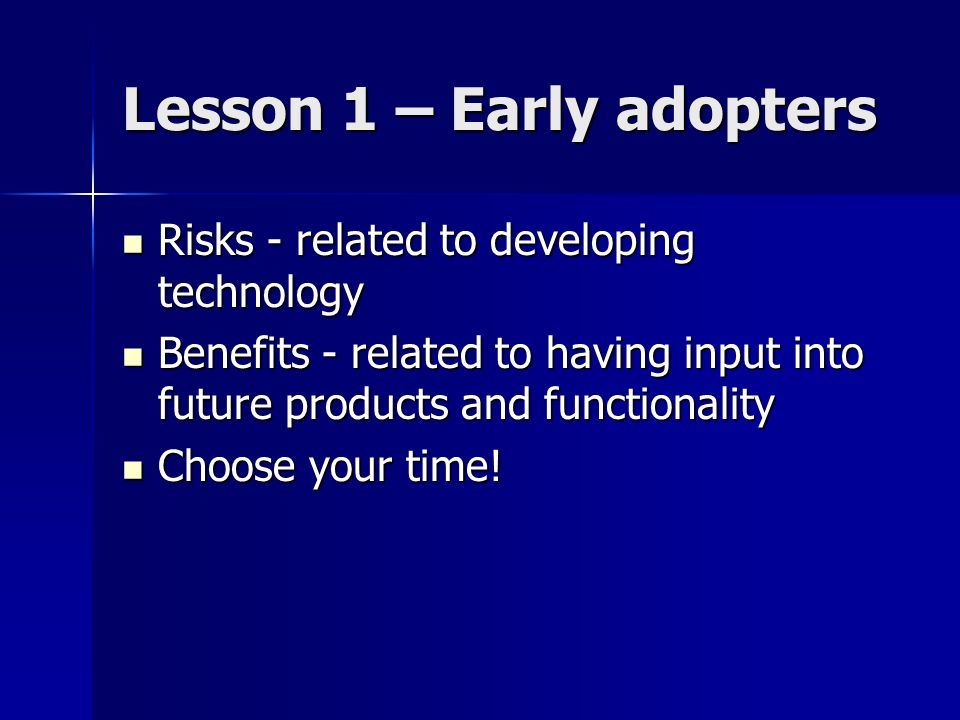 Lesson 1 – Early adopters Risks - related to developing technology Risks - related to developing technology Benefits - related to having input into fu