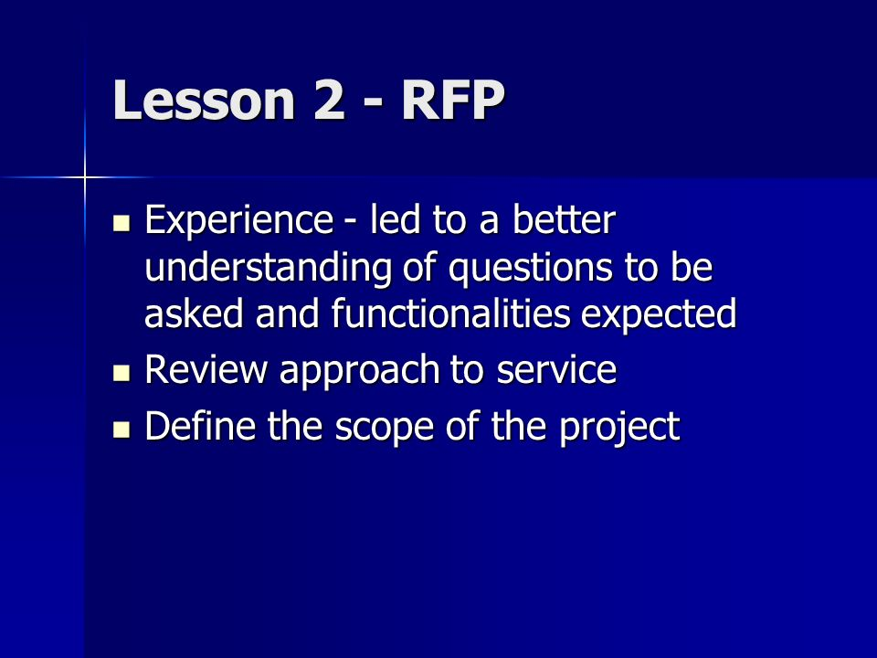 Lesson 2 - RFP Experience - led to a better understanding of questions to be asked and functionalities expected Experience - led to a better understanding of questions to be asked and functionalities expected Review approach to service Review approach to service Define the scope of the project Define the scope of the project