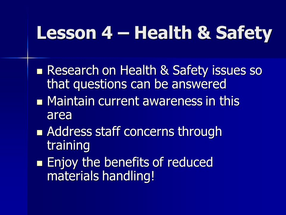 Lesson 4 – Health & Safety Research on Health & Safety issues so that questions can be answered Research on Health & Safety issues so that questions can be answered Maintain current awareness in this area Maintain current awareness in this area Address staff concerns through training Address staff concerns through training Enjoy the benefits of reduced materials handling.
