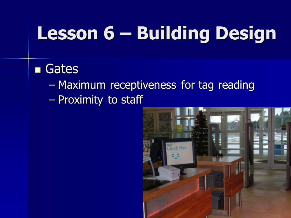 Lesson 6 – Building Design Gates Gates –Maximum receptiveness for tag reading –Proximity to staff