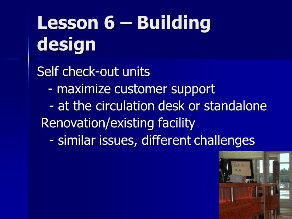 Lesson 6 – Building design Self check-out units - maximize customer support - at the circulation desk or standalone - at the circulation desk or stand