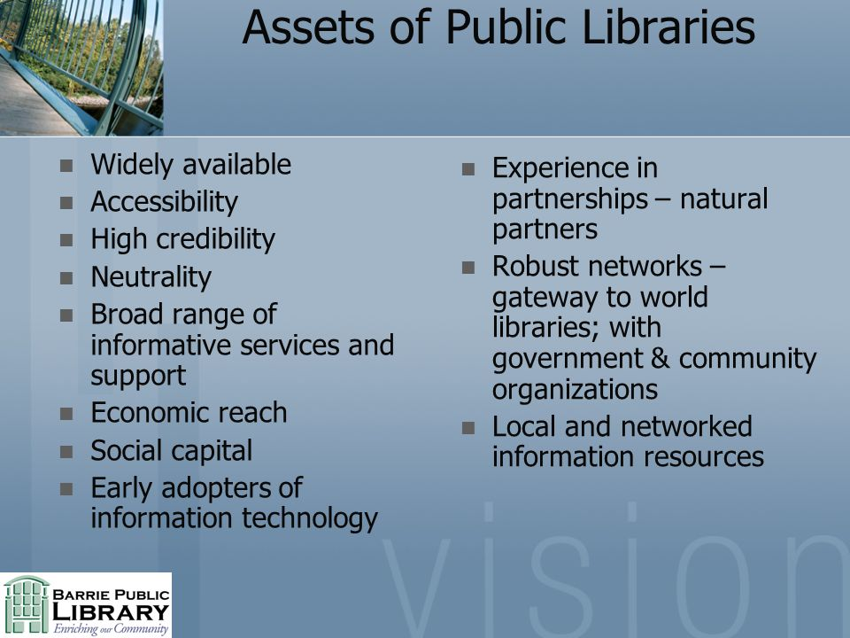 Assets of Public Libraries Widely available Accessibility High credibility Neutrality Broad range of informative services and support Economic reach Social capital Early adopters of information technology Experience in partnerships – natural partners Robust networks – gateway to world libraries; with government & community organizations Local and networked information resources