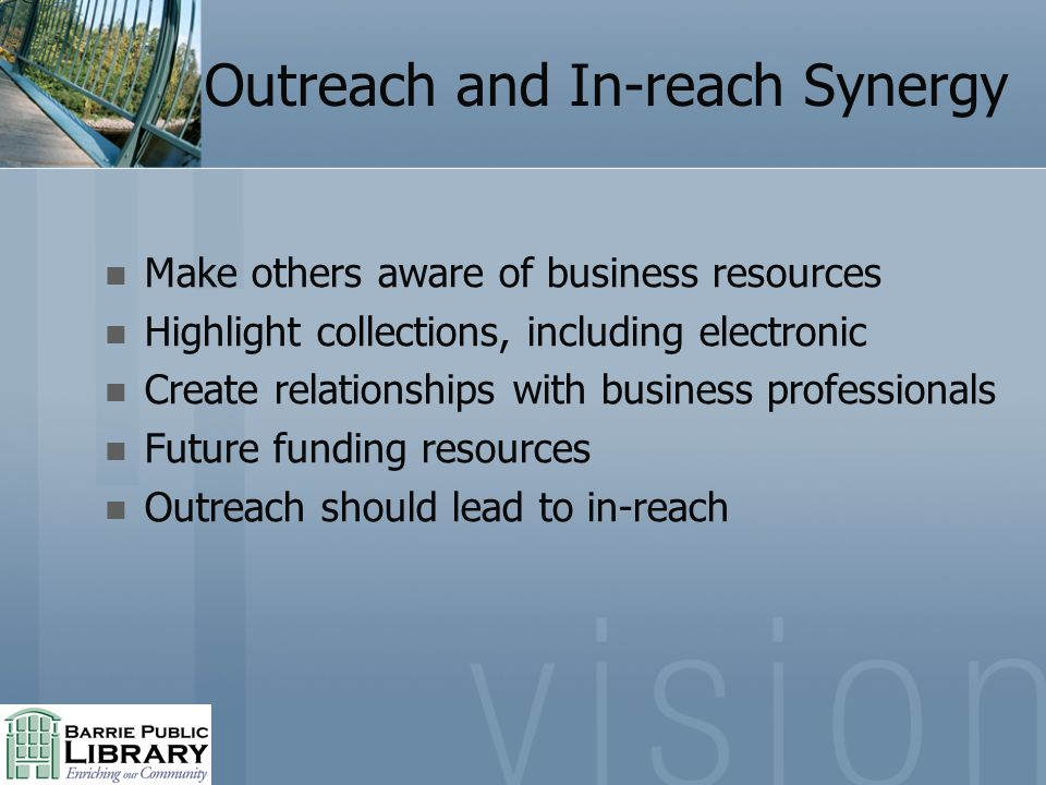 Outreach and In-reach Synergy Make others aware of business resources Highlight collections, including electronic Create relationships with business professionals Future funding resources Outreach should lead to in-reach