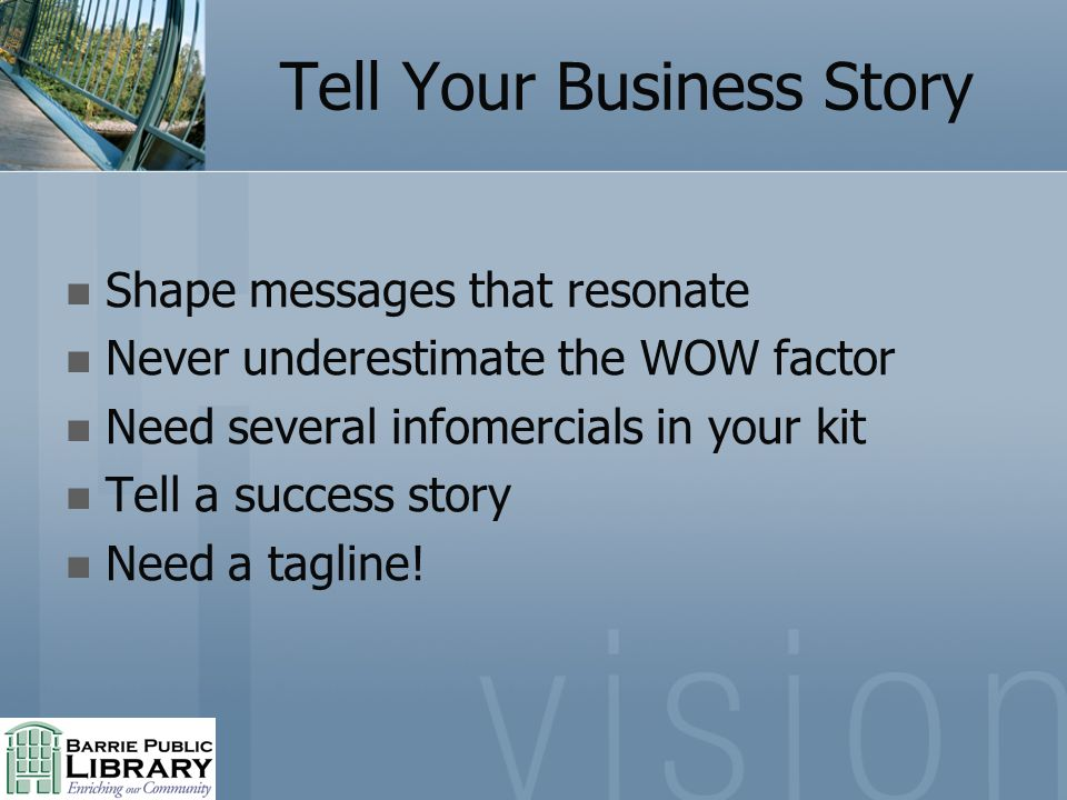 Tell Your Business Story Shape messages that resonate Never underestimate the WOW factor Need several infomercials in your kit Tell a success story Ne