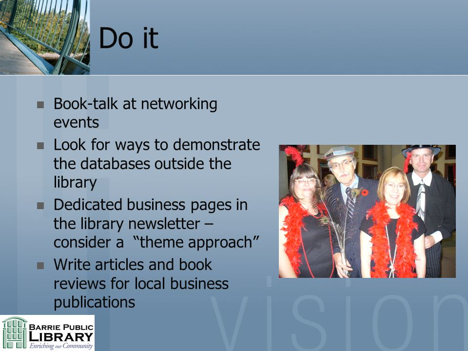 Do it Book-talk at networking events Look for ways to demonstrate the databases outside the library Dedicated business pages in the library newsletter – consider a theme approach Write articles and book reviews for local business publications