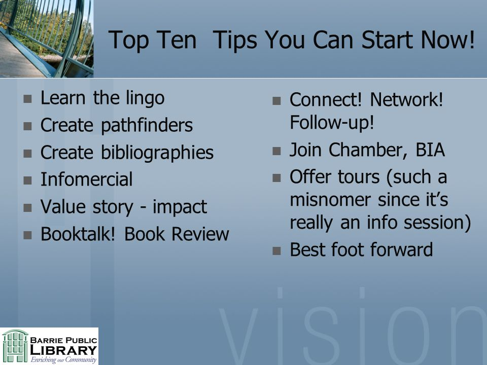 Top Ten Tips You Can Start Now! Learn the lingo Create pathfinders Create bibliographies Infomercial Value story - impact Booktalk! Book Review Connec