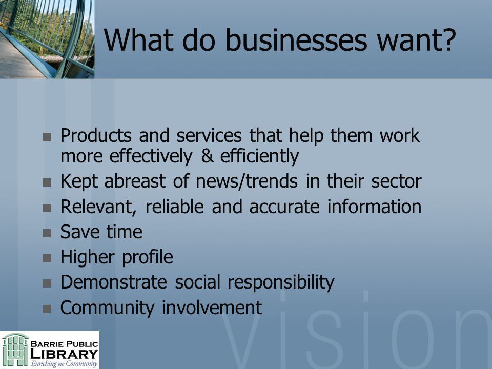 What do businesses want? Products and services that help them work more effectively & efficiently Kept abreast of news/trends in their sector Relevant