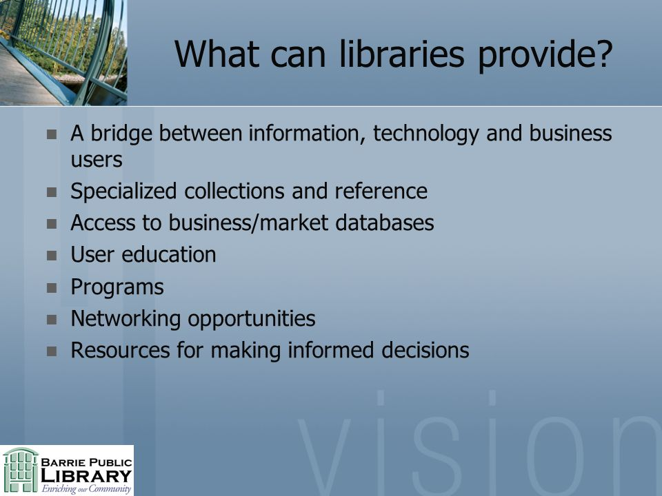 What can libraries provide? A bridge between information, technology and business users Specialized collections and reference Access to business/marke