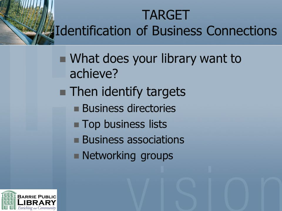 TARGET Identification of Business Connections What does your library want to achieve? Then identify targets Business directories Top business lists Bu
