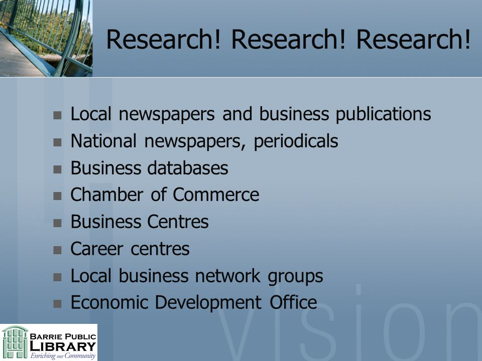 Research! Research! Research! Local newspapers and business publications National newspapers, periodicals Business databases Chamber of Commerce Busin