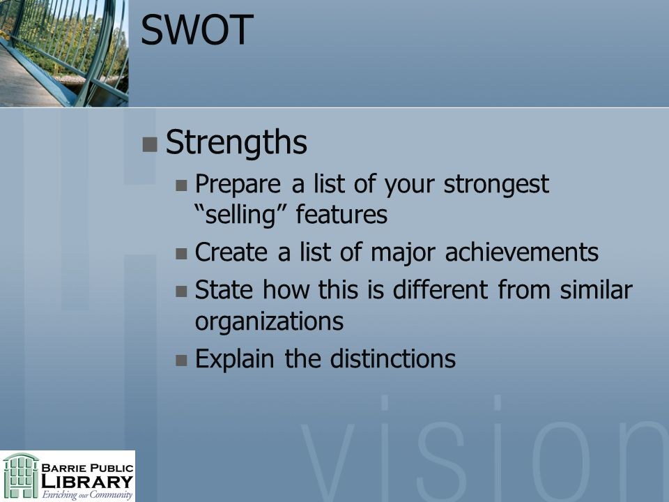 SWOT Strengths Prepare a list of your strongest selling features Create a list of major achievements State how this is different from similar organiza