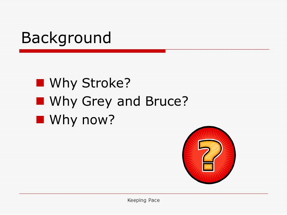 Keeping Pace Background Why Stroke? Why Grey and Bruce? Why now?