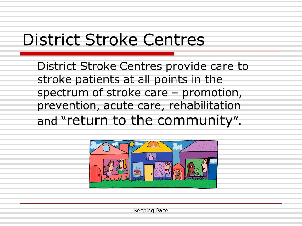 Keeping Pace District Stroke Centres District Stroke Centres provide care to stroke patients at all points in the spectrum of stroke care – promotion, prevention, acute care, rehabilitation and return to the community.