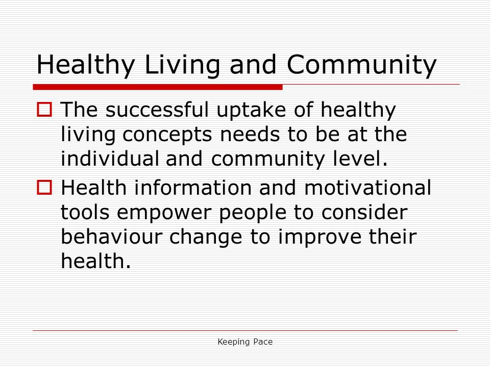 Keeping Pace Healthy Living and Community The successful uptake of healthy living concepts needs to be at the individual and community level. Health i