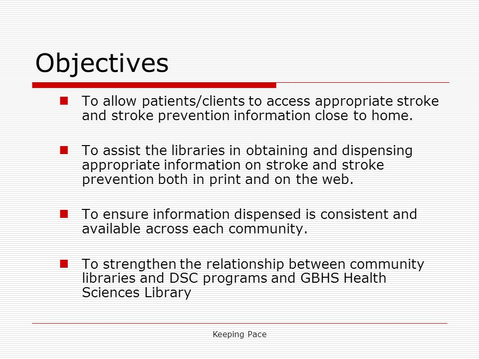 Keeping Pace Objectives To allow patients/clients to access appropriate stroke and stroke prevention information close to home. To assist the librarie