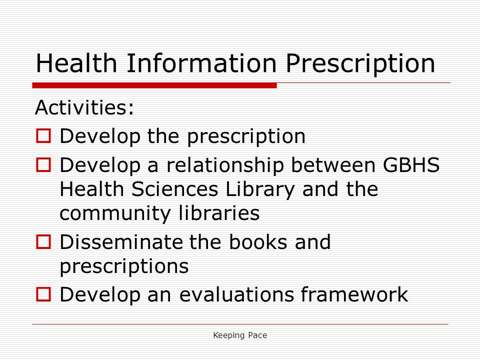 Keeping Pace Health Information Prescription Activities: Develop the prescription Develop a relationship between GBHS Health Sciences Library and the community libraries Disseminate the books and prescriptions Develop an evaluations framework