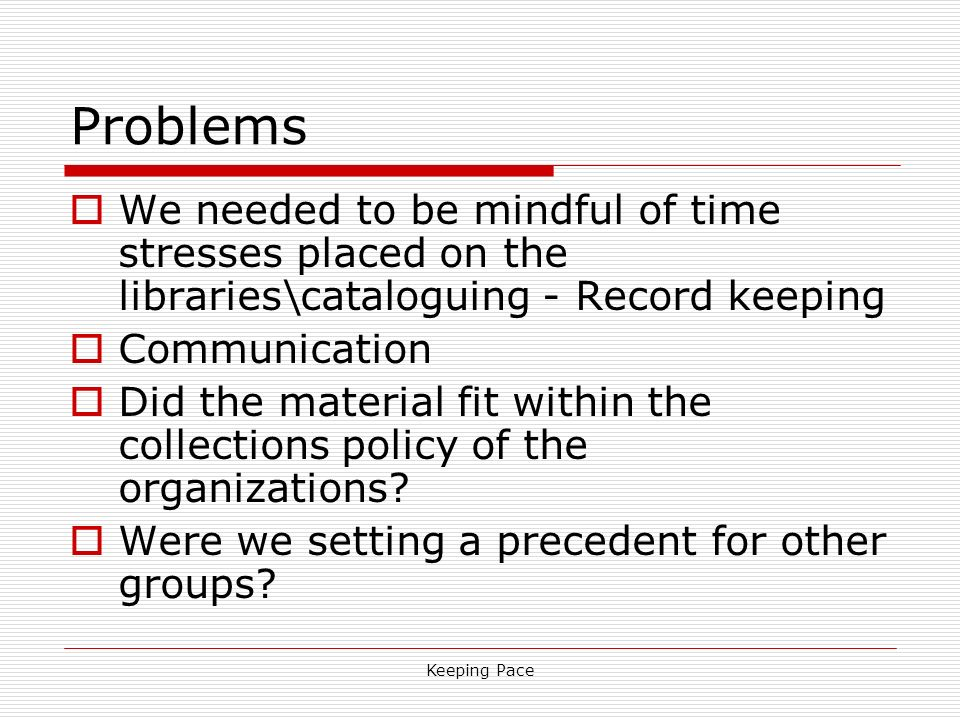 Keeping Pace Problems We needed to be mindful of time stresses placed on the libraries\cataloguing - Record keeping Communication Did the material fit within the collections policy of the organizations.