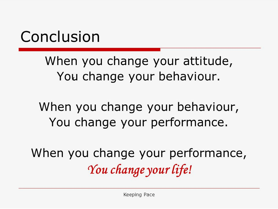 Keeping Pace Conclusion When you change your attitude, You change your behaviour. When you change your behaviour, You change your performance. When yo