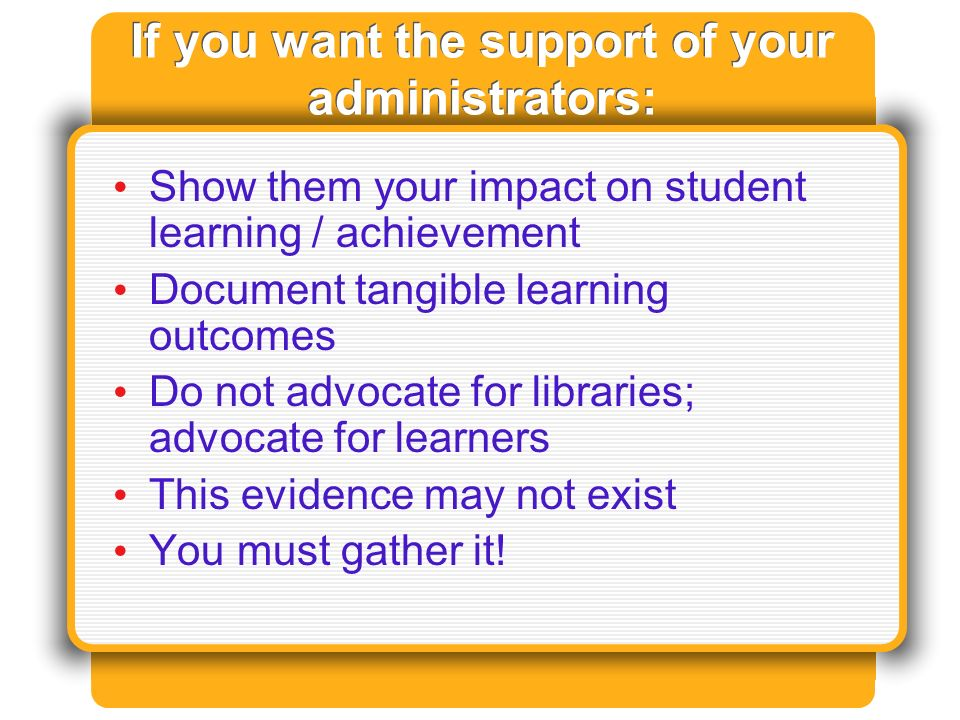 If you want the support of your administrators: Show them your impact on student learning / achievement Document tangible learning outcomes Do not advocate for libraries; advocate for learners This evidence may not exist You must gather it!