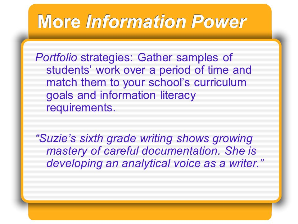 More Information Power Portfolio strategies: Gather samples of students work over a period of time and match them to your schools curriculum goals and information literacy requirements.