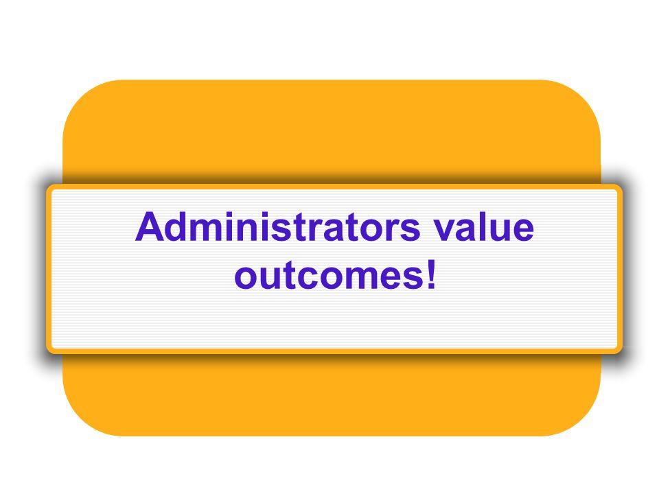 Administrators value outcomes!