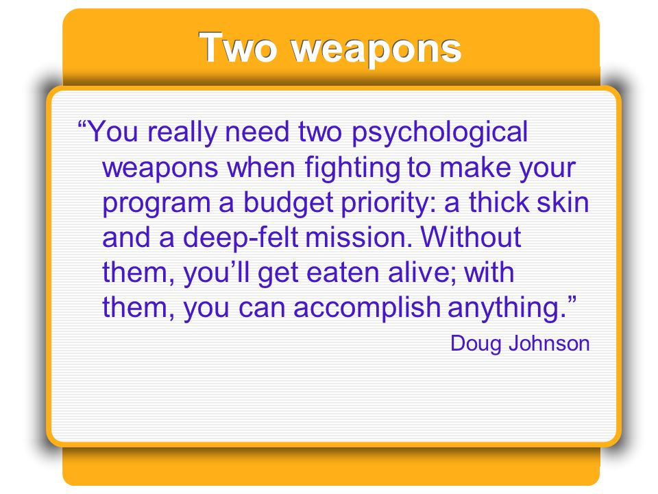 Two weapons You really need two psychological weapons when fighting to make your program a budget priority: a thick skin and a deep-felt mission.