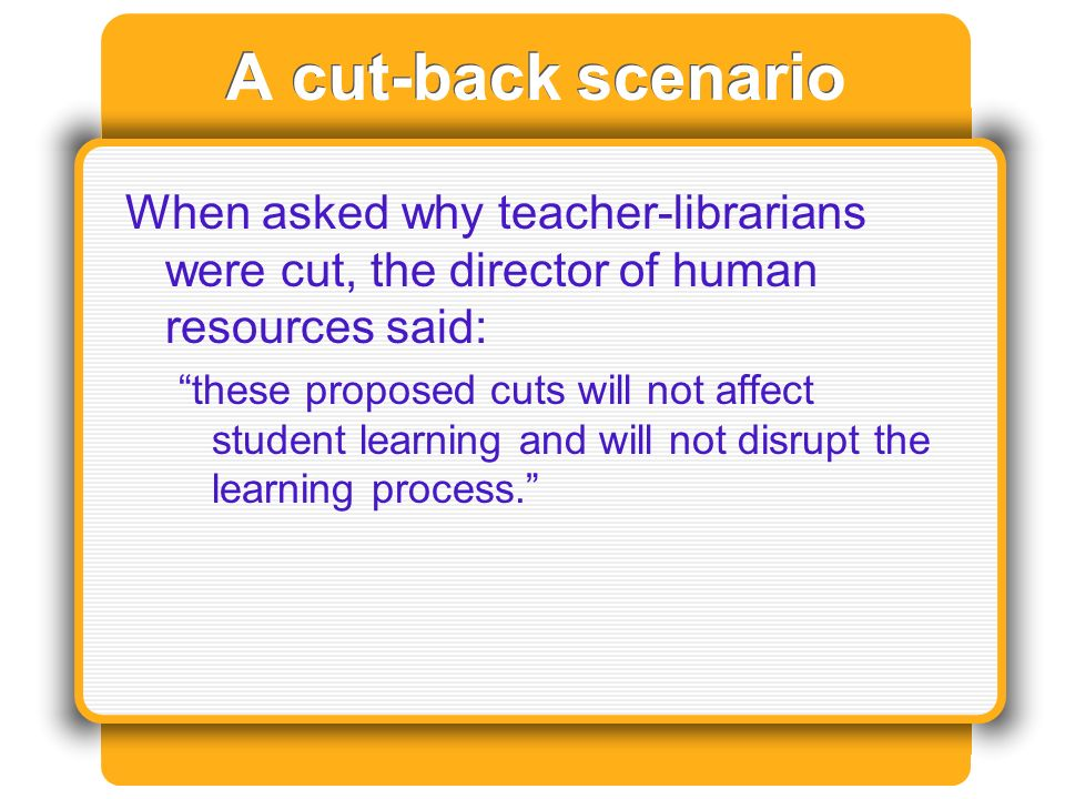 A cut-back scenario When asked why teacher-librarians were cut, the director of human resources said: these proposed cuts will not affect student learning and will not disrupt the learning process.