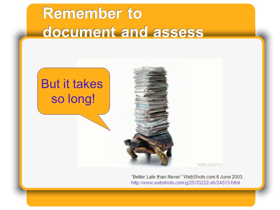 Remember to document and assess Better Late than Never.