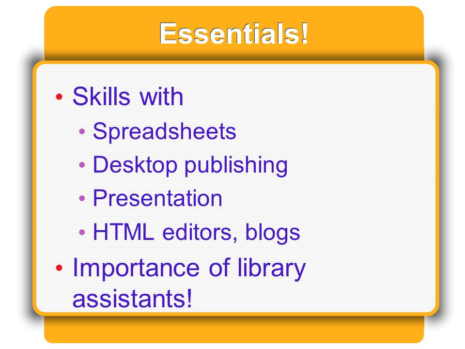 Essentials! Skills with Spreadsheets Desktop publishing Presentation HTML editors, blogs Importance of library assistants!