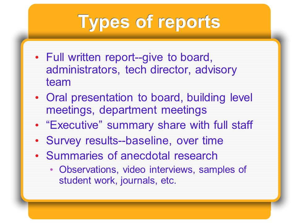 Types of reports Full written report--give to board, administrators, tech director, advisory team Oral presentation to board, building level meetings, department meetings Executive summary share with full staff Survey results--baseline, over time Summaries of anecdotal research Observations, video interviews, samples of student work, journals, etc.