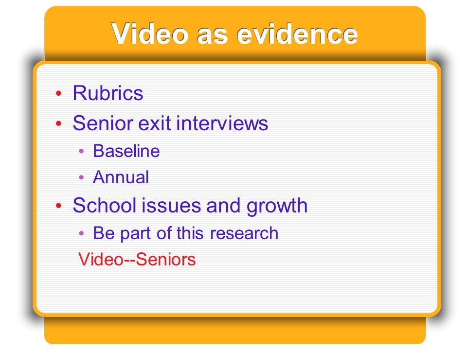 Video as evidence Rubrics Senior exit interviews Baseline Annual School issues and growth Be part of this research Video--Seniors