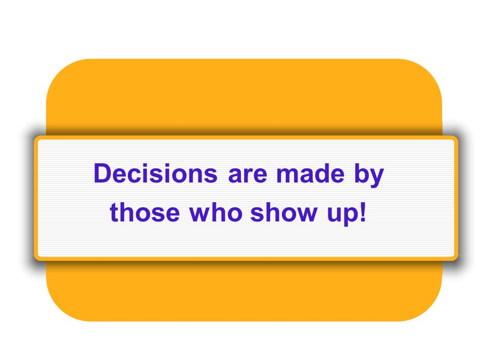 Decisions are made by those who show up!