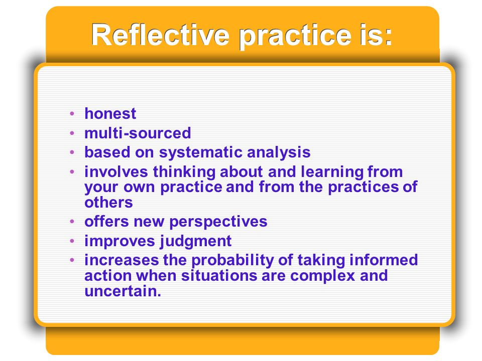 Reflective practice is: honest multi-sourced based on systematic analysis involves thinking about and learning from your own practice and from the practices of others offers new perspectives improves judgment increases the probability of taking informed action when situations are complex and uncertain.