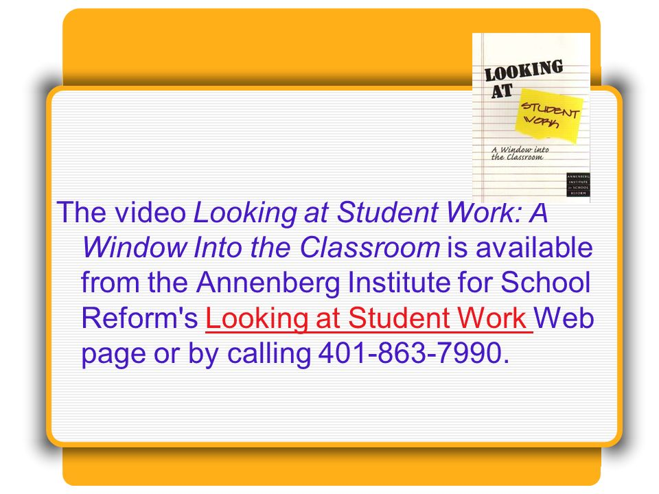 The video Looking at Student Work: A Window Into the Classroom is available from the Annenberg Institute for School Reform s Looking at Student Work Web page or by calling 401-863-7990.Looking at Student Work