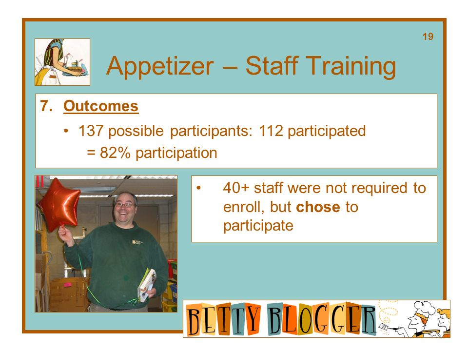 Appetizer – Staff Training 40+ staff were not required to enroll, but chose to participate 7.Outcomes 137 possible participants: 112 participated = 82% participation 19