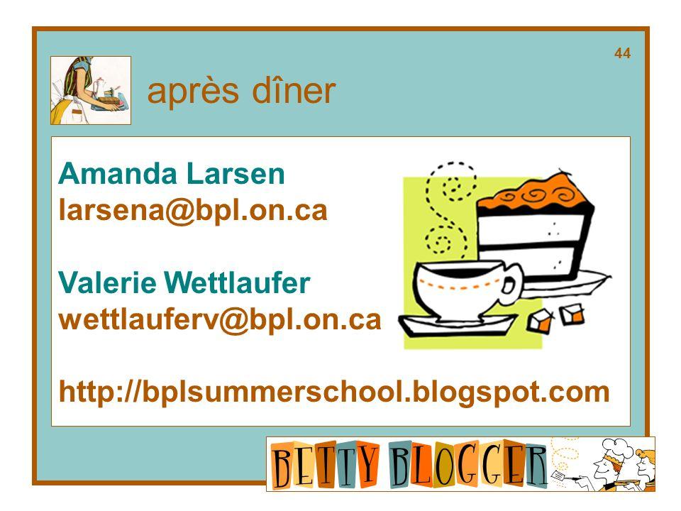 Amanda Larsen larsena@bpl.on.ca Valerie Wettlaufer wettlauferv@bpl.on.ca http://bplsummerschool.blogspot.com après dîner 44