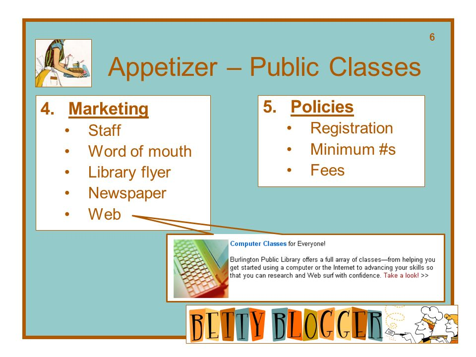 Appetizer – Public Classes 4.Marketing Staff Word of mouth Library flyer Newspaper Web 5.Policies Registration Minimum #s Fees 6